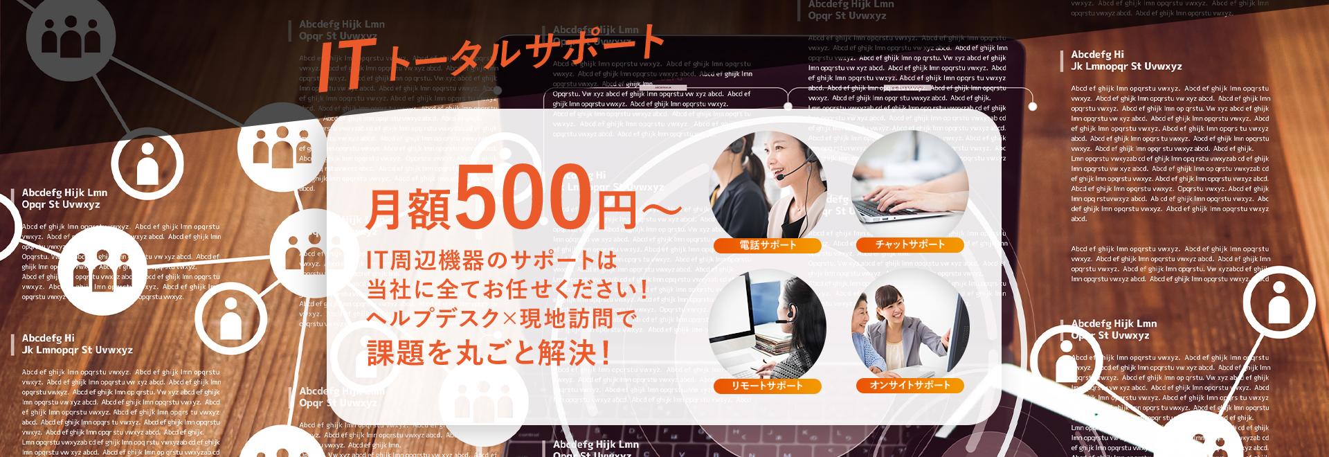 ITトータルサポート 月額500円~ IT周辺機器のサポートは当社に全てお任せください!ヘルプデスク×現地訪問で課題を丸ごと解決!